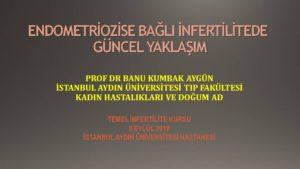 Endometriozise Bağlı İnfertilitede Güncel Yaklaşım Temel İnfertilite Kursu Eylül 2019, İstanbul 2